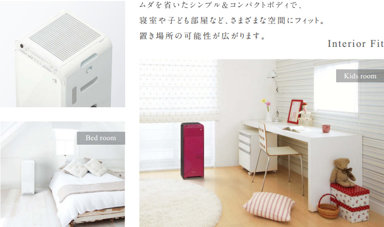 無駄を省いたシンプル&コンパクトボディで、寝室や子ども部屋など、さまざまな空間にフィット。置き場所の可能性が広がります。